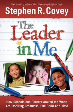 The Leader in Me How Schools and Parents Around the World are Inspiring Greatness, One Child at a Time