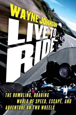 Live to Ride The Rumbling,  Roaring World of Speed,  Escape,  and Adventure on Two Wheels