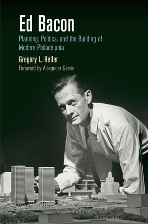 Ed Bacon Planning,  Politics,  and the Building of Modern Philadelphia