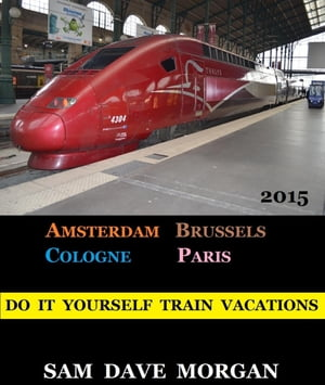 Amsterdam,  Brussels,  Cologne and Paris: Do It Yourself Train Vacations DIY Series