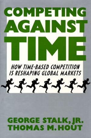 Competing Against Time How Time-Based Competition is Reshaping Global Mar