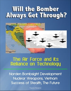 Will the Bomber Always Get Through? The Air Force and its Reliance on Technology: Norden Bombsight Development,  Nuclear Weapons,  Vietnam,  Success of S
