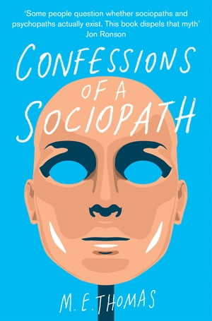Confessions of a Sociopath A Life Spent Hiding In Plain Sight