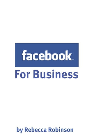 Facebook for Business How to Create a Facebook Business Page That Works -- From the Basics to Using Facebook's Advanced Mark Up Language (FBML)
