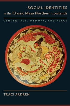 Social Identities in the Classic Maya Northern Lowlands Gender,  Age,  Memory,  and Place