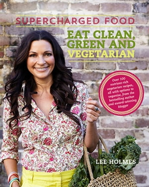 Supercharged Food: Eat Clean,  Green and Vegetarian 100 vegetable recipes to heal and nourish