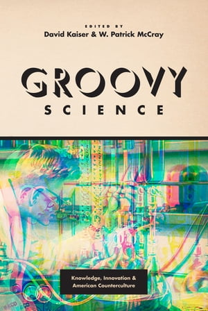Groovy Science Knowledge,  Innovation,  and American Counterculture