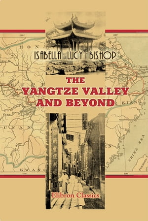 The Yangtze Valley and Beyond. An Account of Journeys in China,  Chiefly in the Province of Sze Chuan and among the Man-tze of the Somo Territory.