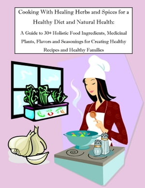 Cooking With Healing Herbs and Spices for a Healthy Diet and Natural Health: A Guide to 30+ Holistic Food Ingredients,  Medicinal Plants,  Flavors and S