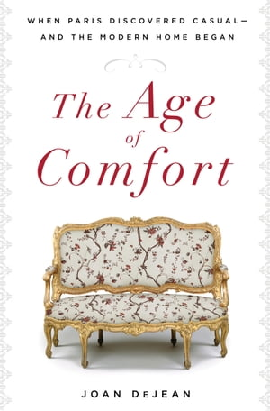 The Age of Comfort When Paris Discovered Casual--and the Modern Home Began