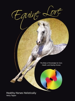 Equine Lore Healthy Horses Holistically The Body of Knowledge for Care,  Health,  and Healing Horses