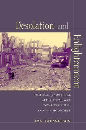 Desolation and Enlightenment Political Knowledge After Total War,  Totalitarianism,  and the Holocaust