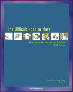 The Difficult Road to Mars,  A Brief History of Mars Exploration in the Soviet Union - The Inside Story of Numerous Mission Failures from Russia's Lead