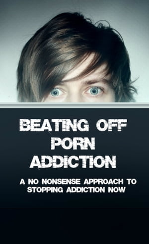 Beating Off Porn Addiction A No Nonsense Approach to Stopping Addiction Now
