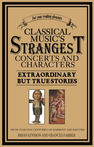 Classical Music's Strangest Concerts and Characters Extraordinary But True Stories from over Five Centuries of Harmony and Discord