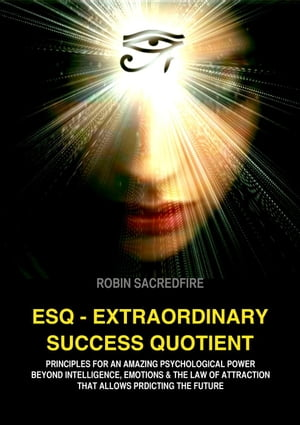 ESQ - Extraordinary Success Quotient: Principles for an Amazing Psychological Power beyond Intelligence,  Emotions and The Law of Attraction,  that allo