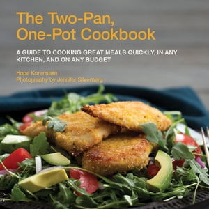 The Two-Pan,  One-Pot Cookbook A Guide to Cooking Great Meals Quickly,  in Any Kitchen,  and On Any Budget