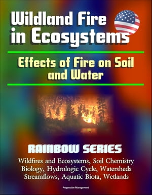 Wildland Fire in Ecosystems: Effects of Fire on Soil and Water (Rainbow Series) - Wildfires and Ecosystems,  Soil Chemistry,  Biology,  Hydrologic Cycle,
