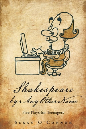 Shakespeare by Any Other Name Five Plays for Teenagers