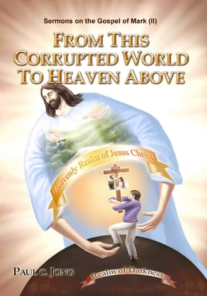 Sermons on the Gospel of Mark(II) - From This Corrupted World To Heaven Above