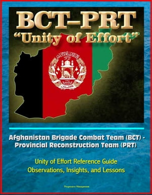 Afghanistan Brigade Combat Team (BCT) - Provincial Reconstruction Team (PRT) Unity of Effort Reference Guide,  Observations,  Insights,  and Lessons