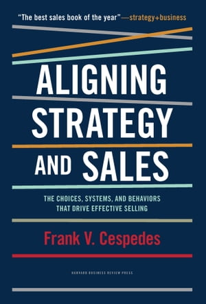 Aligning Strategy and Sales The Choices,  Systems,  and Behaviors that Drive Effective Selling