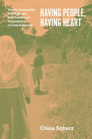 Having People,  Having Heart Charity,  Sustainable Development,  and Problems of Dependence in Central Uganda