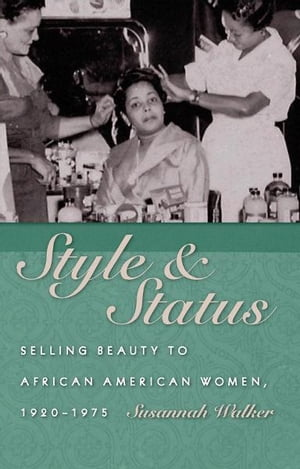Style and Status Selling Beauty to African American Women,  1920-1975