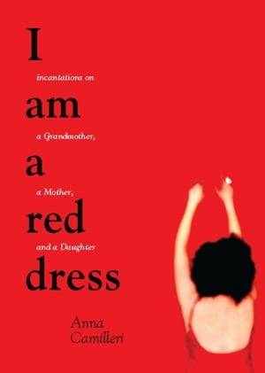 I Am a Red Dress Incantations on a Grandmother,  a Mother,  and a Daughter