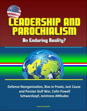 Leadership and Parochialism: An Enduring Reality? Defense Reorganization,  Bias in Praxis,  Just Cause and Persian Gulf War,  Colin Powell,  Schwarzkopf,