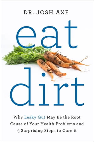 Eat Dirt Why Leaky Gut May Be the Root Cause of Your Health Problems and 5 Surprising Steps to Cure It