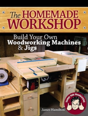 The Homemade Workshop Build Your Own Woodworking Machines and Jigs