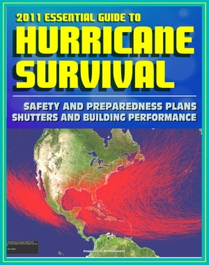 2011 Essential Guide to Hurricane Survival,  Safety,  and Preparedness: Practical Emergency Plans and Protective Measures,  Plus Complete Information on