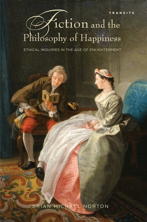 Fiction and the Philosophy of Happiness Ethical Inquiries in the Age of Enlightenment