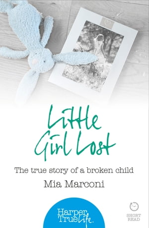 Little Girl Lost: The true story of a broken child (HarperTrue Life ? A Short Read)