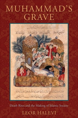 Muhammad's Grave Death Rites and the Making of Islamic Society