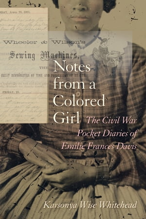 Notes from a Colored Girl The Civil War Pocket Diaries of Emilie Frances Davis