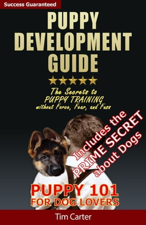 Puppy Development Guide: Puppy 101: The Secrets to Puppy Training Without Force, Fear, and Fuss!