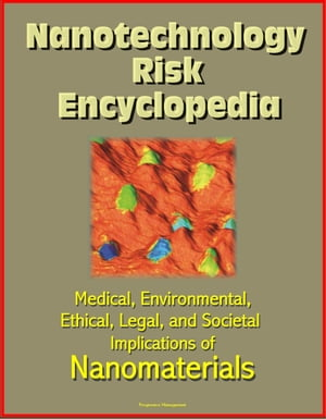Nanotechnology Risk Encyclopedia: Medical,  Environmental,  Ethical,  Legal,  and Societal Implications of Nanomaterials