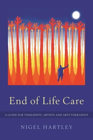 End of Life Care A Guide for Therapists,  Artists and Arts Therapists