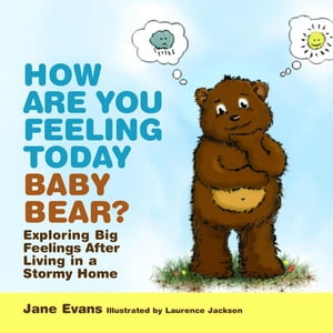 How Are You Feeling Today Baby Bear? Exploring Big Feelings After Living in a Stormy Home