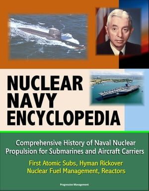 Nuclear Navy Encyclopedia: Comprehensive History of Naval Nuclear Propulsion for Submarines and Aircraft Carriers - First Atomic Subs,  Hyman Rickover,