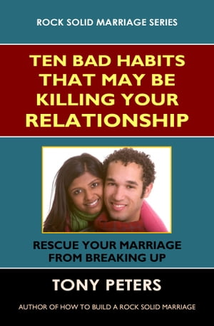 TEN BAD HABITS THAT MAY BE KILLING YOUR RELATIONSHIP Rescue Your Marriage from Breaking Up