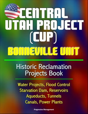 Central Utah Project (CUP): Bonneville Unit - Historic Reclamation Projects Book - Water Projects,  Flood Control,  Starvation Dam,  Reservoirs,  Aqueduct