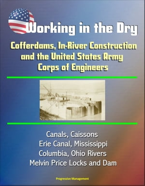 Working in the Dry: Cofferdams,  In-River Construction,  and the United States Army Corps of Engineers - Canals,  Caissons,  Erie Canal,  Mississippi,  Colu