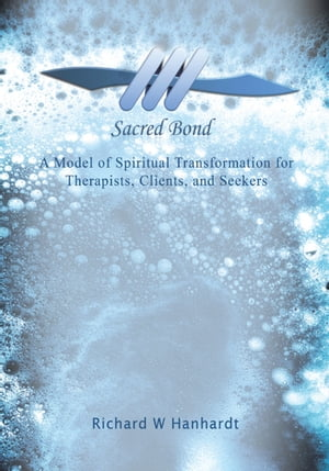 Sacred Bond A Model of Spiritual Transformation for Therapists,  Clients,  and Seekers