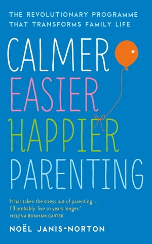 Calmer, Easier, Happier Parenting The Revolutionary Programme That Transforms Family Life
