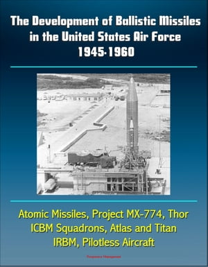The Development of Ballistic Missiles in the United States Air Force 1945-1960: Atomic Missiles,  Project MX-774,  Thor,  ICBM Squadrons,  Atlas and Titan