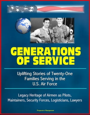 Generations of Service: Uplifting Stories of Twenty-One Families Serving in the U.S. Air Force,  Legacy Heritage of Airmen as Pilots,  Maintainers,  Secu