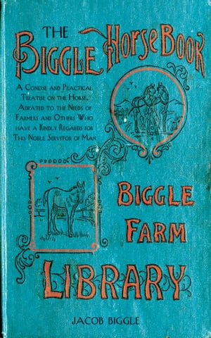The Biggle Horse Book A Concise and Practical Treatise on the Horse,  Adapted to the Needs of Farmers and Others Who Have a Kindly Regard for This Nobl